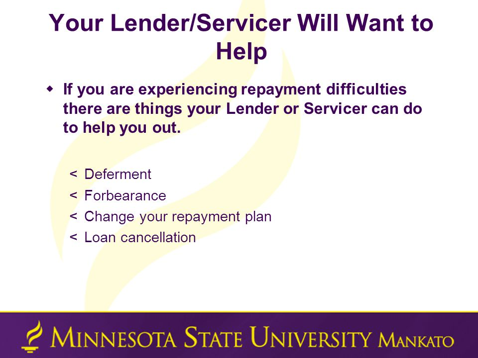 Your Lender/Servicer Will Want to Help  If you are experiencing repayment difficulties there are things your Lender or Servicer can do to help you out.