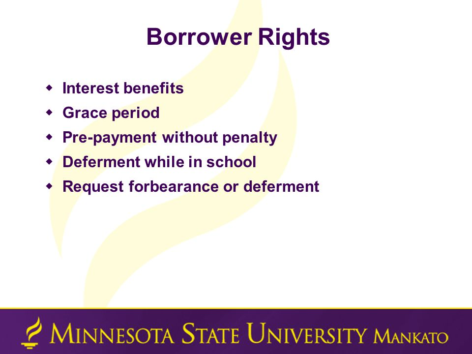 Borrower Rights  Interest benefits  Grace period  Pre-payment without penalty  Deferment while in school  Request forbearance or deferment