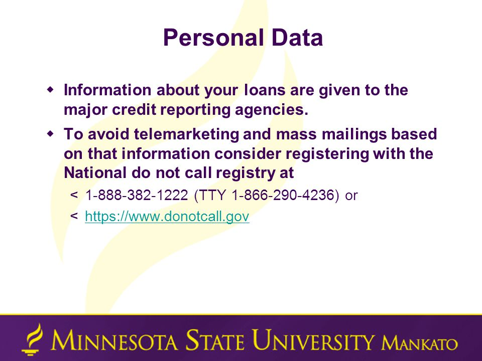 Personal Data  Information about your loans are given to the major credit reporting agencies.