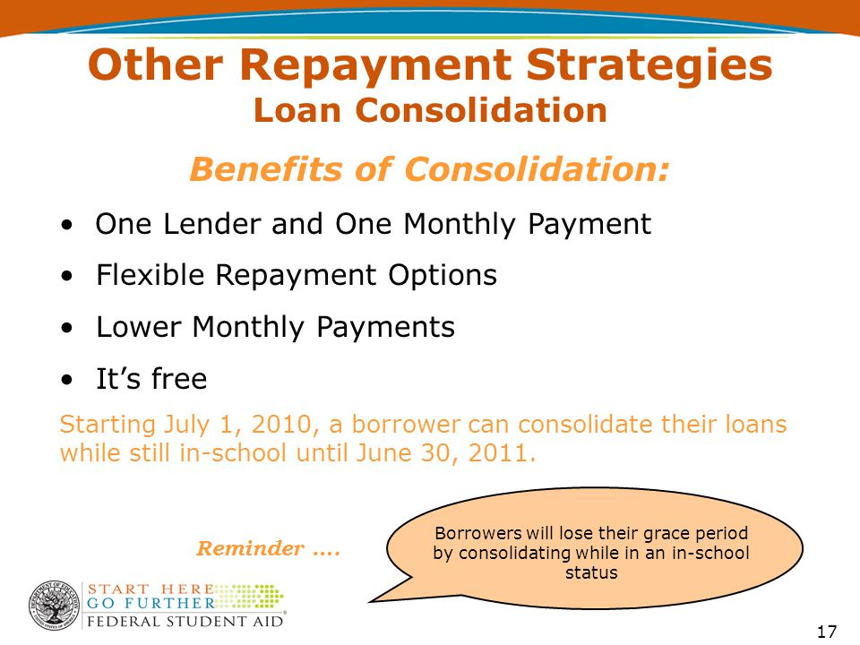 Benefits of Consolidation: One Lender and One Monthly Payment Flexible Repayment Options Lower Monthly Payments It's free Starting July 1, 2010, a borrower can consolidate their loans while still in-school until June 30, 2011.