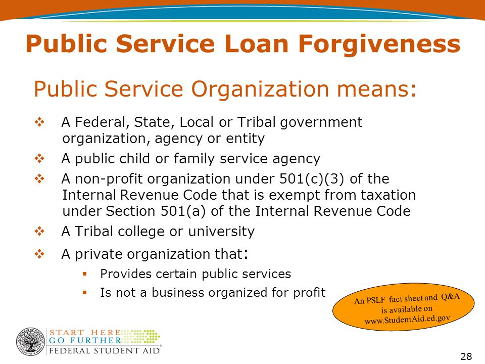 Public Service Organization means:  A Federal, State, Local or Tribal government organization, agency or entity  A public child or family service agency  A non-profit organization under 501(c)(3) of the Internal Revenue Code that is exempt from taxation under Section 501(a) of the Internal Revenue Code  A Tribal college or university  A private organization that :  Provides certain public services  Is not a business organized for profit An PSLF fact sheet and Q&A is available on www.StudentAid.ed.gov 28 Public Service Loan Forgiveness