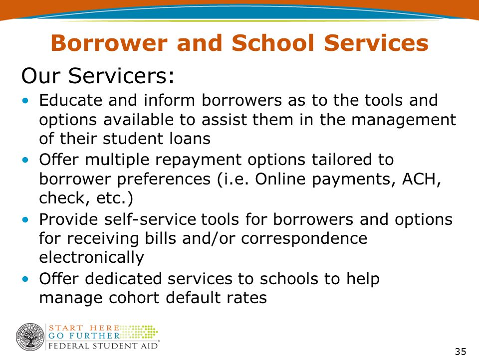 Our Servicers: Educate and inform borrowers as to the tools and options available to assist them in the management of their student loans Offer multiple repayment options tailored to borrower preferences (i.e.