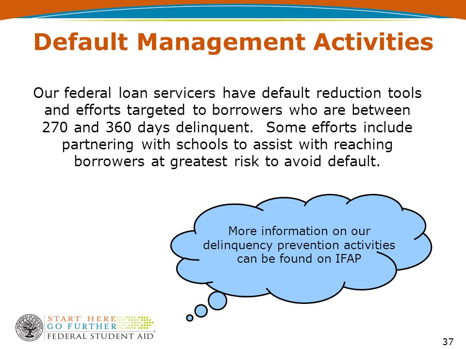 Our federal loan servicers have default reduction tools and efforts targeted to borrowers who are between 270 and 360 days delinquent.