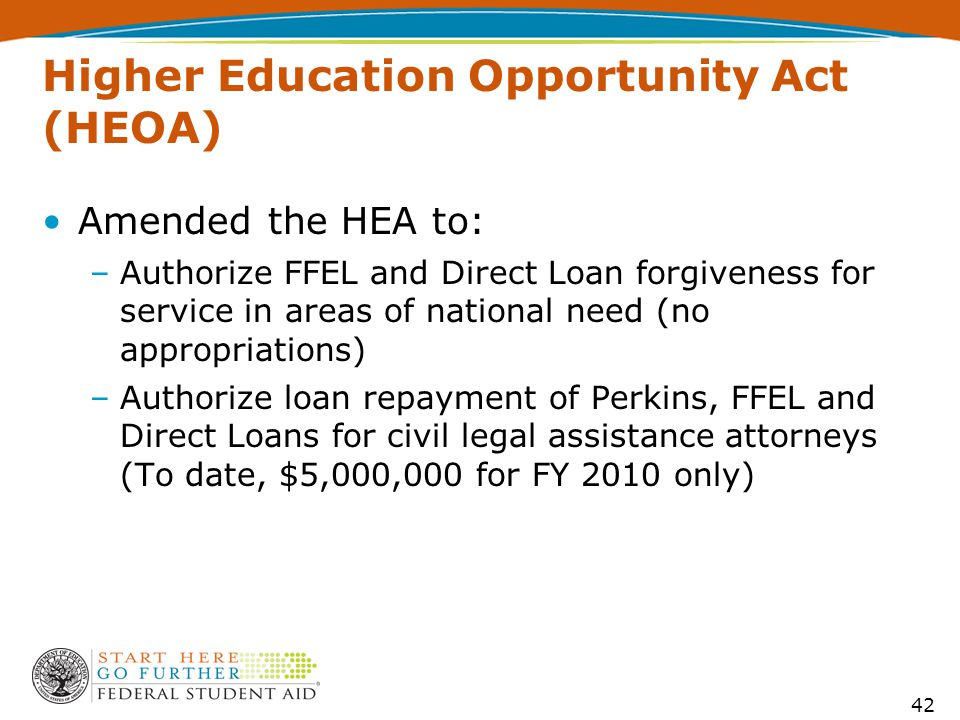 Higher Education Opportunity Act (HEOA) Amended the HEA to: –Authorize FFEL and Direct Loan forgiveness for service in areas of national need (no appropriations) –Authorize loan repayment of Perkins, FFEL and Direct Loans for civil legal assistance attorneys (To date, $5,000,000 for FY 2010 only) 42