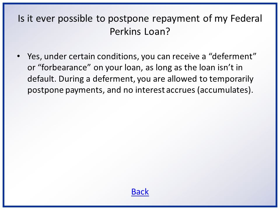 Is it ever possible to postpone repayment of my Federal Perkins Loan.
