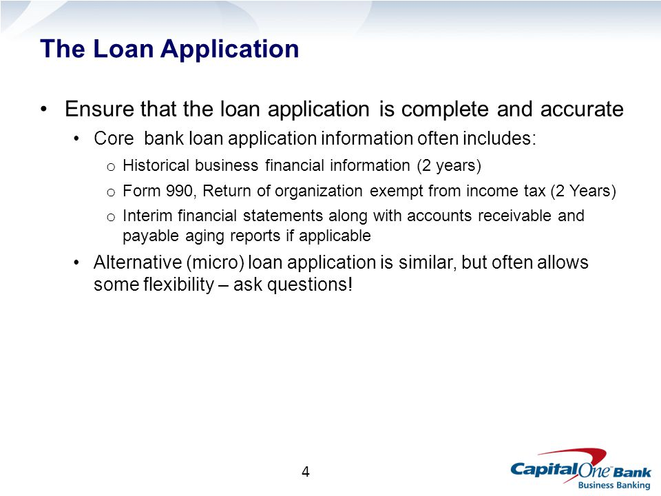 4 The Loan Application Ensure that the loan application is complete and accurate Core bank loan application information often includes: o Historical business financial information (2 years) o Form 990, Return of organization exempt from income tax (2 Years) o Interim financial statements along with accounts receivable and payable aging reports if applicable Alternative (micro) loan application is similar, but often allows some flexibility – ask questions!