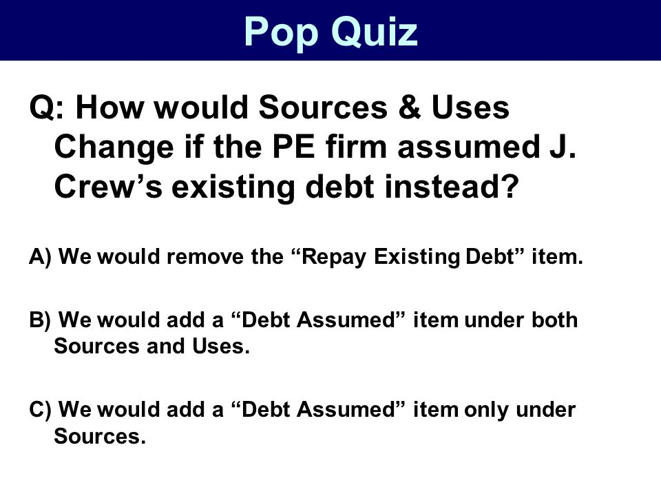 Pop Quiz Q: How would Sources & Uses Change if the PE firm assumed J.