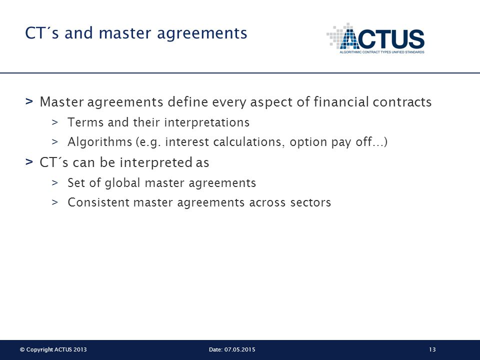 © Copyright ACTUS 201313Date: 07.05.2015 CT´s and master agreements > Master agreements define every aspect of financial contracts > Terms and their i