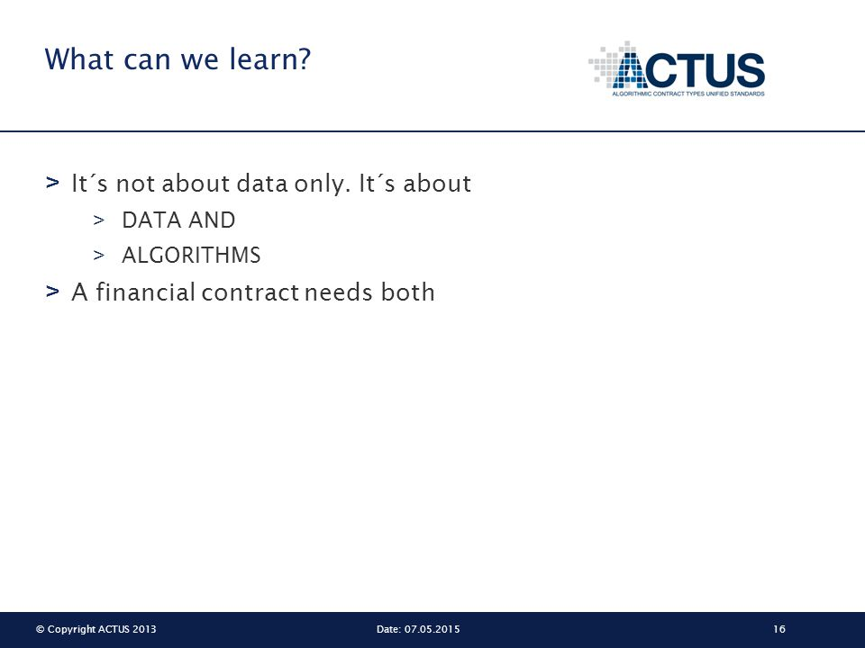 © Copyright ACTUS 201316Date: 07.05.2015 What can we learn? > It´s not about data only. It´s about > DATA AND > ALGORITHMS > A financial contract need