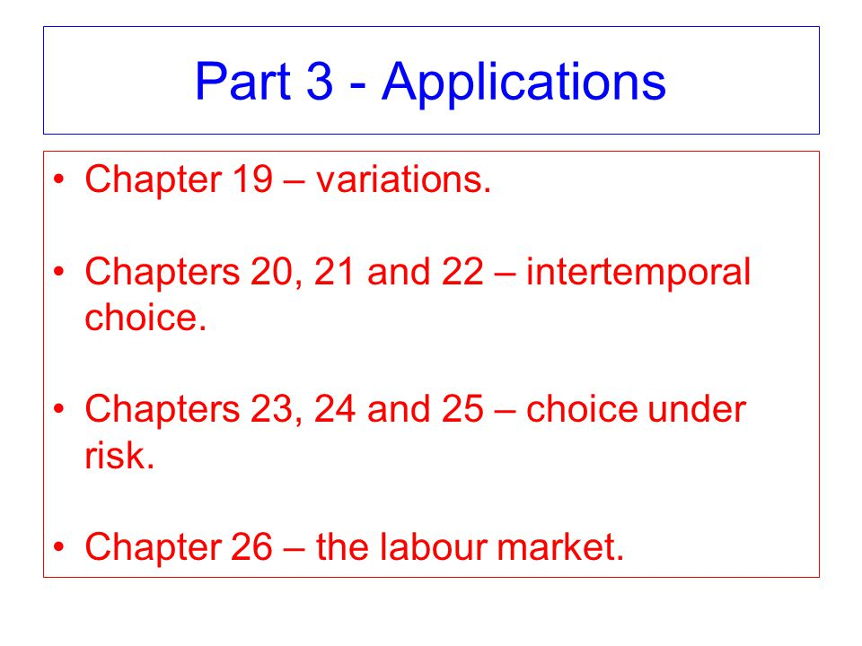 Part 3 - Applications Chapter 19 – variations. Chapters 20, 21 and 22 – intertemporal choice.