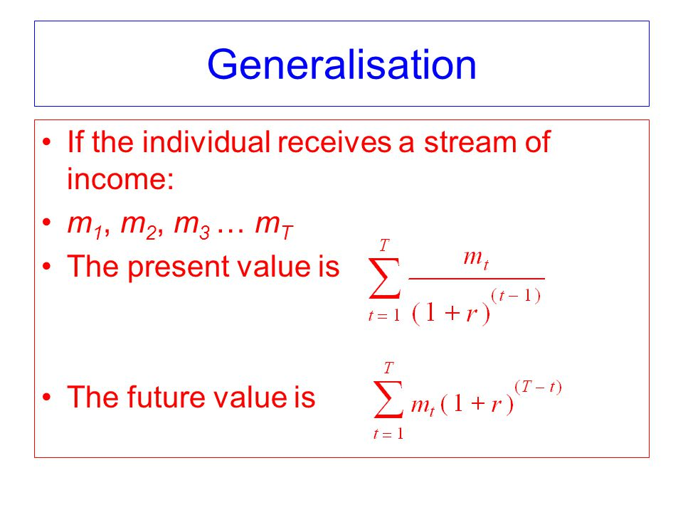 Generalisation If the individual receives a stream of income: m 1, m 2, m 3 … m T The present value is The future value is