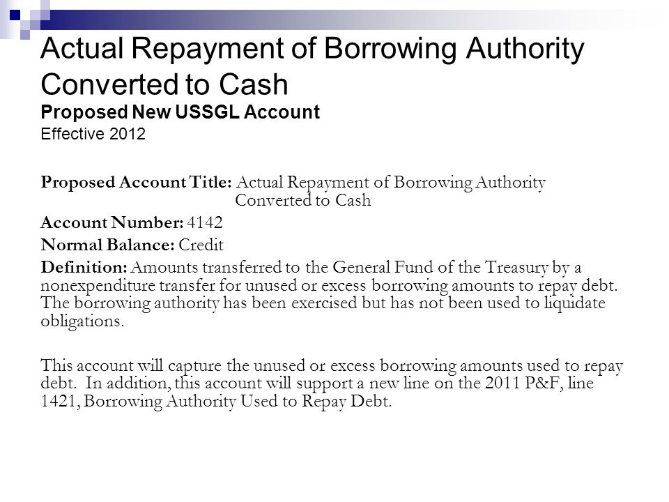 Actual Repayment of Borrowing Authority Converted to Cash Proposed New USSGL Account Effective 2012 Proposed Account Title: Actual Repayment of Borrow