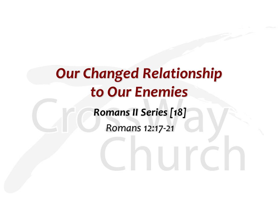 Our Changed Relationship to Our Enemies Romans II Series [18] Romans 12:17-21