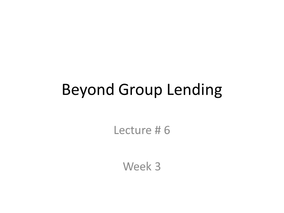 Beyond Group Lending Lecture # 6 Week 3