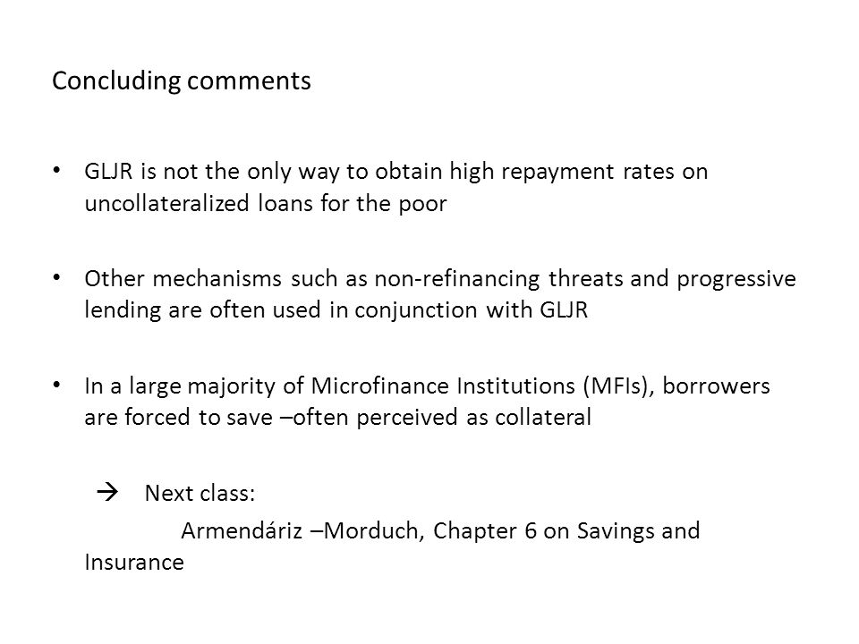 Concluding comments GLJR is not the only way to obtain high repayment rates on uncollateralized loans for the poor Other mechanisms such as non-refinancing threats and progressive lending are often used in conjunction with GLJR In a large majority of Microfinance Institutions (MFIs), borrowers are forced to save –often perceived as collateral  Next class: Armendáriz –Morduch, Chapter 6 on Savings and Insurance