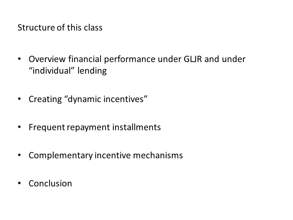 Structure of this class Overview financial performance under GLJR and under individual lending Creating dynamic incentives Frequent repayment installments Complementary incentive mechanisms Conclusion