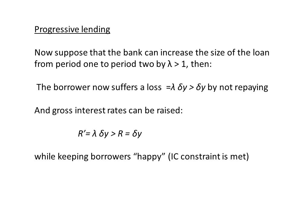 Progressive lending Now suppose that the bank can increase the size of the loan from period one to period two by λ > 1, then: The borrower now suffers a loss =λ δy > δy by not repaying And gross interest rates can be raised: R'= λ δy > R = δy while keeping borrowers happy (IC constraint is met)