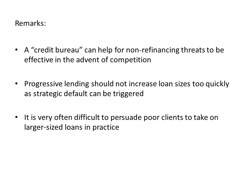 Remarks: A credit bureau can help for non-refinancing threats to be effective in the advent of competition Progressive lending should not increase loan sizes too quickly as strategic default can be triggered It is very often difficult to persuade poor clients to take on larger-sized loans in practice
