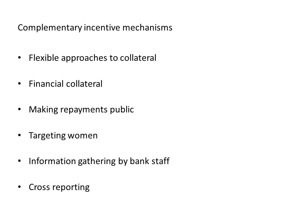 Complementary incentive mechanisms Flexible approaches to collateral Financial collateral Making repayments public Targeting women Information gathering by bank staff Cross reporting