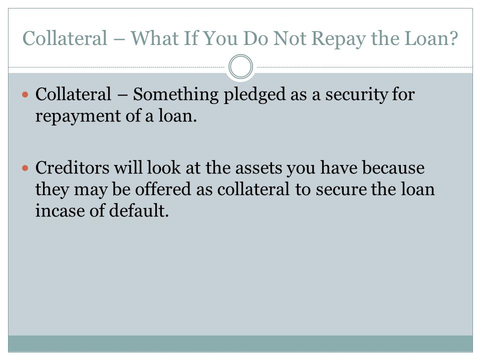 Collateral – What If You Do Not Repay the Loan? Collateral – Something pledged as a security for repayment of a loan. Creditors will look at the asset