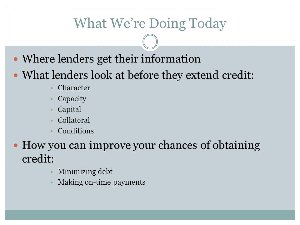 What We're Doing Today Where lenders get their information What lenders look at before they extend credit: Character Capacity Capital Collateral Conditions How you can improve your chances of obtaining credit: Minimizing debt Making on-time payments