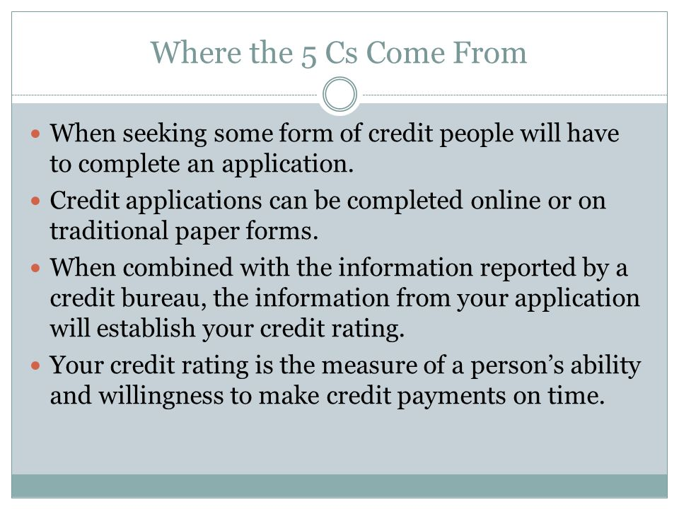 Where the 5 Cs Come From When seeking some form of credit people will have to complete an application.