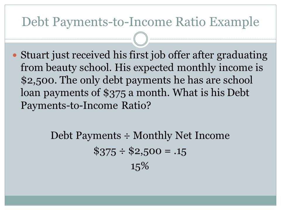 Debt Payments-to-Income Ratio Example Stuart just received his first job offer after graduating from beauty school. His expected monthly income is $2,