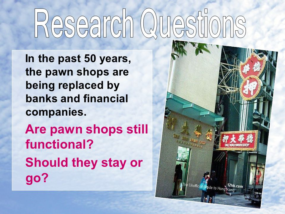 In the past 50 years, the pawn shops are being replaced by banks and financial companies.