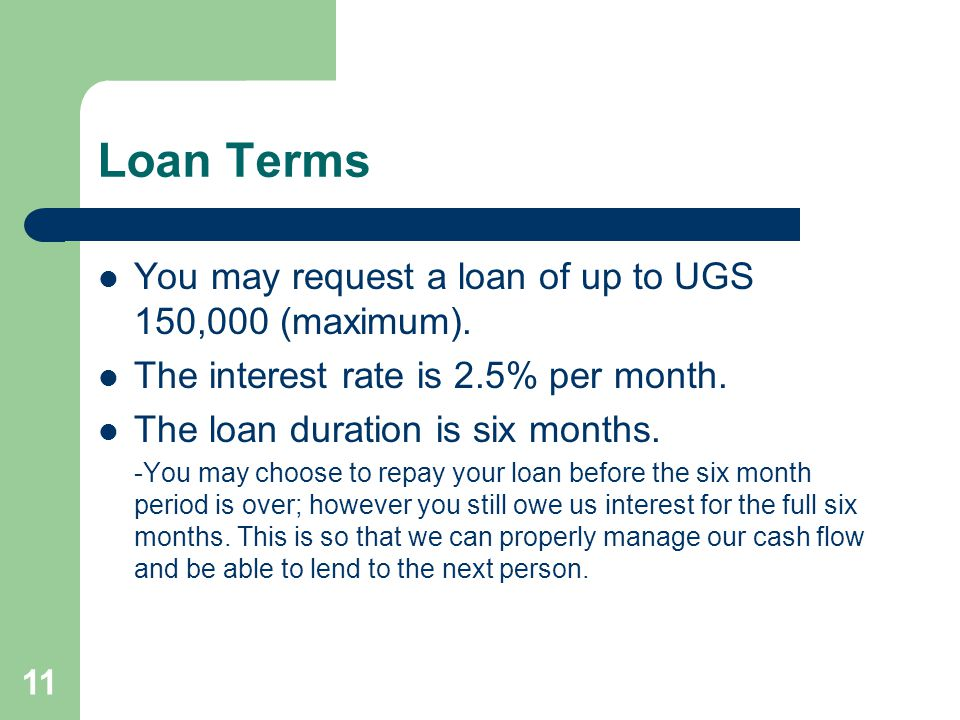 11 Loan Terms You may request a loan of up to UGS 150,000 (maximum).