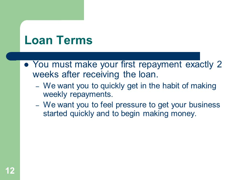 12 Loan Terms You must make your first repayment exactly 2 weeks after receiving the loan. – We want you to quickly get in the habit of making weekly