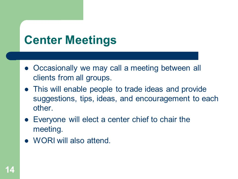14 Center Meetings Occasionally we may call a meeting between all clients from all groups. This will enable people to trade ideas and provide suggesti