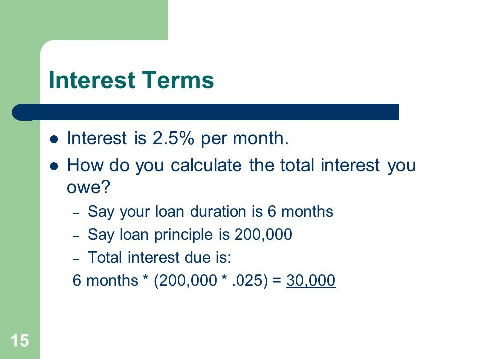 15 Interest Terms Interest is 2.5% per month. How do you calculate the total interest you owe.