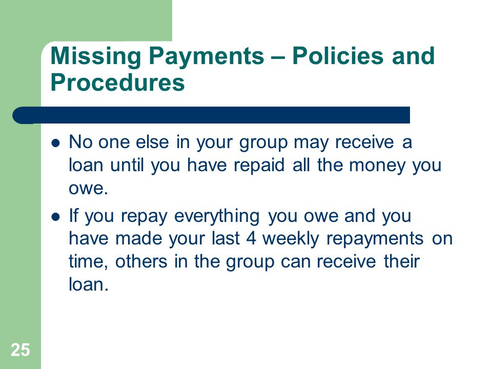 25 Missing Payments – Policies and Procedures No one else in your group may receive a loan until you have repaid all the money you owe.