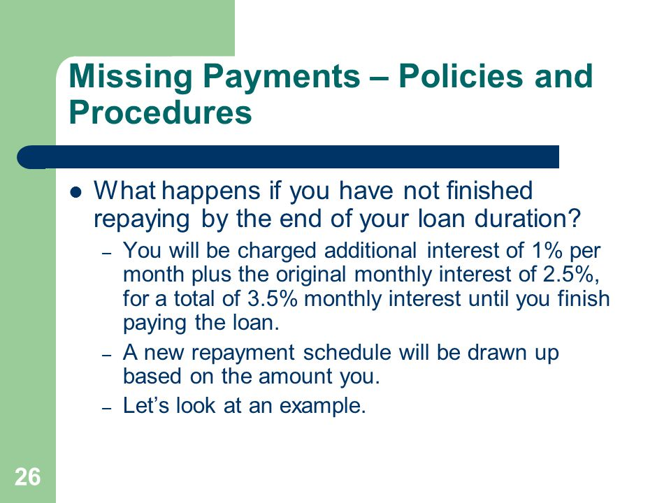 26 Missing Payments – Policies and Procedures What happens if you have not finished repaying by the end of your loan duration.