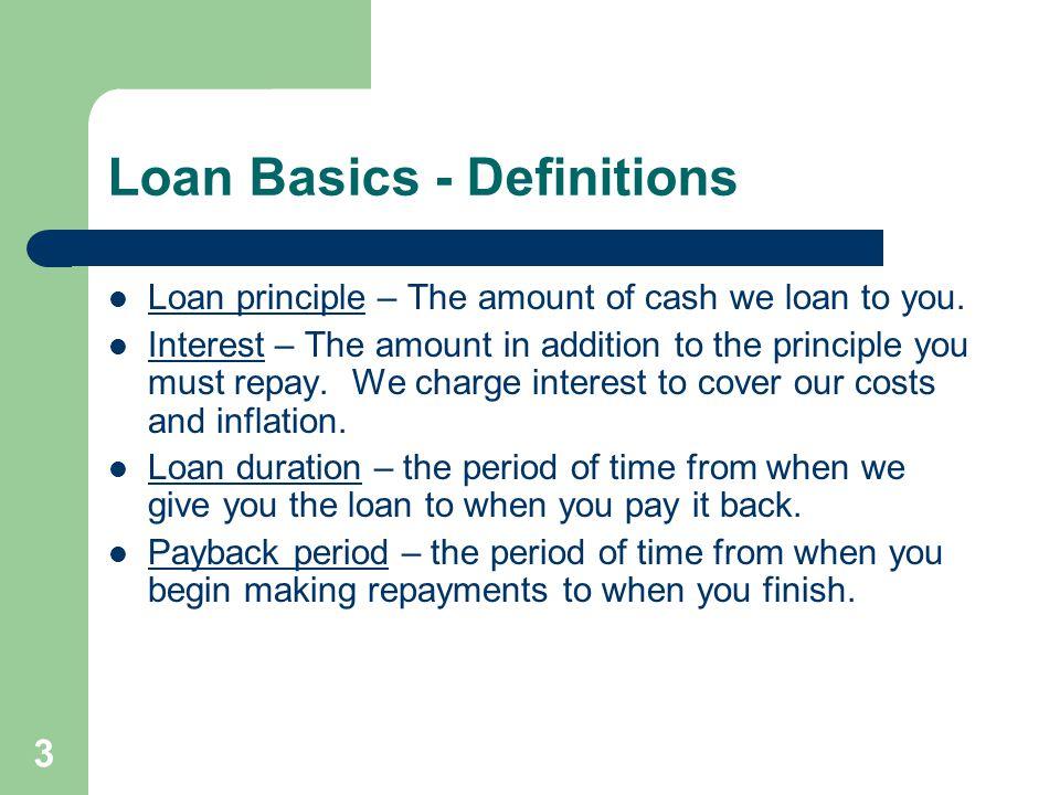 3 Loan Basics - Definitions Loan principle – The amount of cash we loan to you.