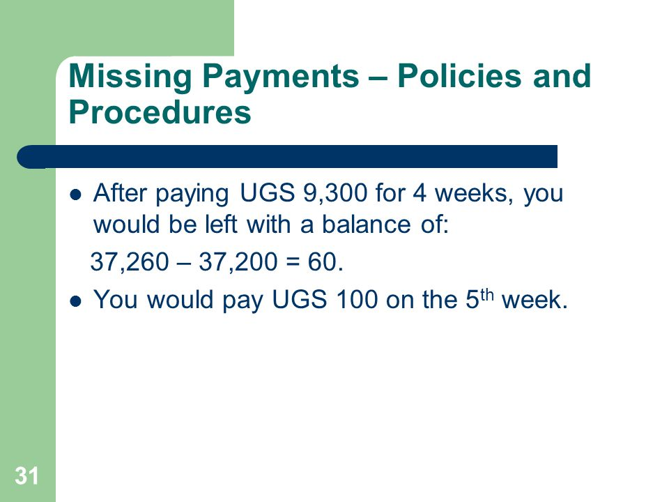 31 Missing Payments – Policies and Procedures After paying UGS 9,300 for 4 weeks, you would be left with a balance of: 37,260 – 37,200 = 60. You would