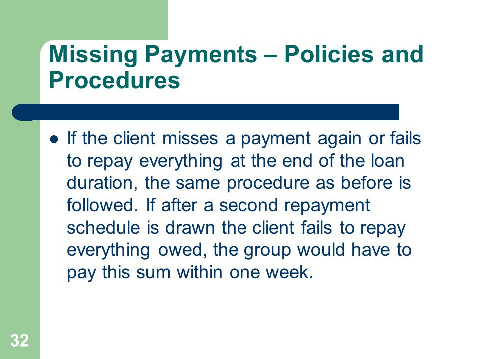 32 Missing Payments – Policies and Procedures If the client misses a payment again or fails to repay everything at the end of the loan duration, the s
