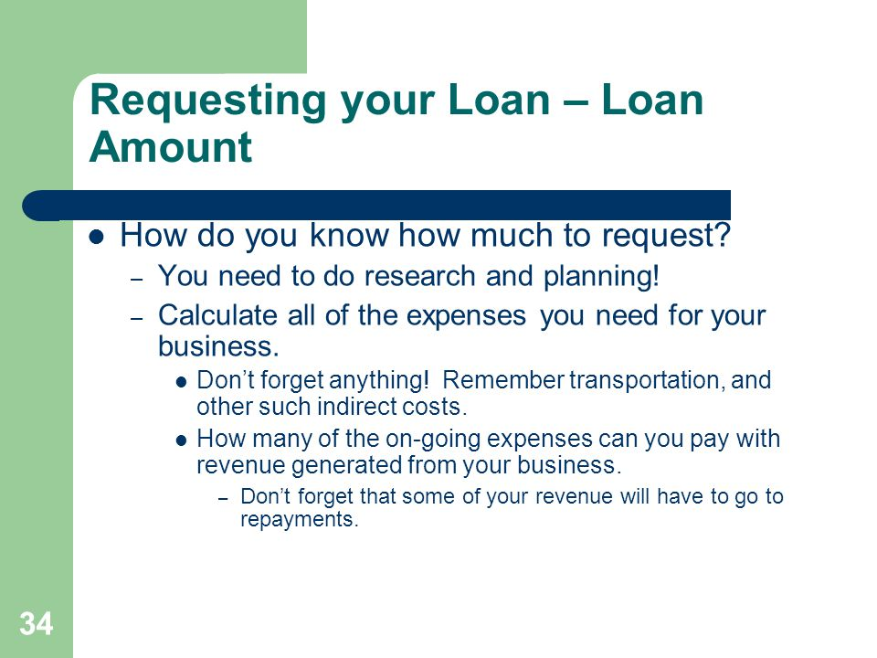 34 Requesting your Loan – Loan Amount How do you know how much to request.