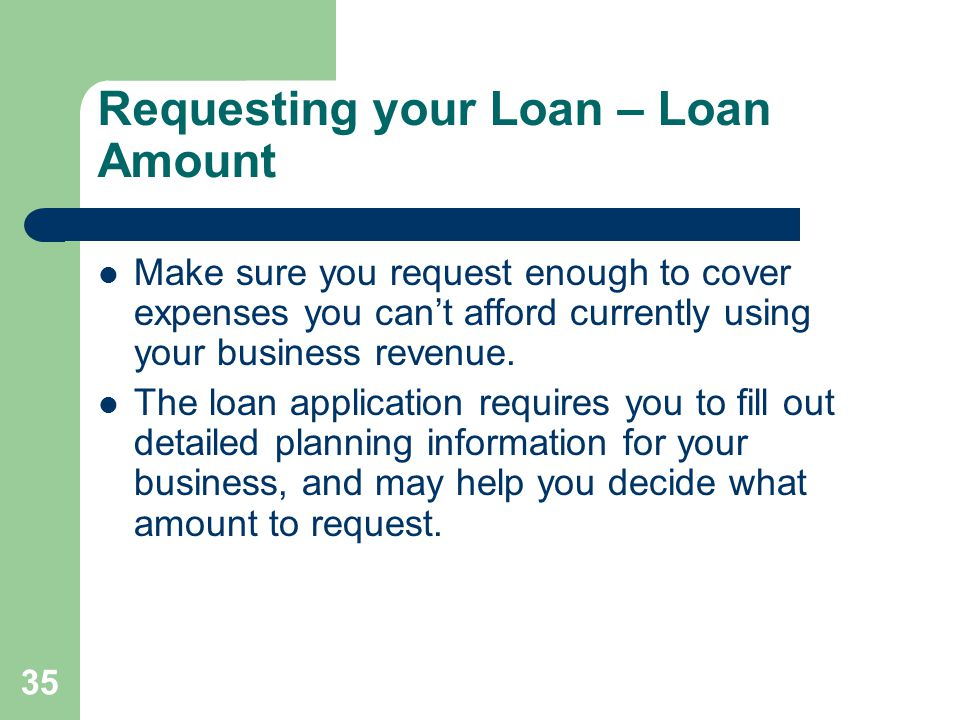 35 Requesting your Loan – Loan Amount Make sure you request enough to cover expenses you can't afford currently using your business revenue.