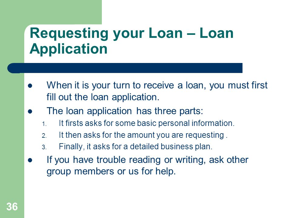 36 Requesting your Loan – Loan Application When it is your turn to receive a loan, you must first fill out the loan application.