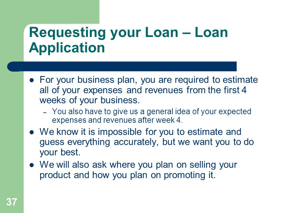 37 Requesting your Loan – Loan Application For your business plan, you are required to estimate all of your expenses and revenues from the first 4 weeks of your business.