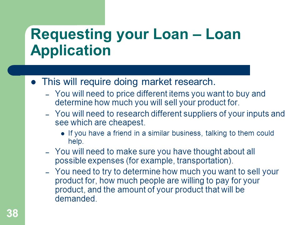38 Requesting your Loan – Loan Application This will require doing market research. – You will need to price different items you want to buy and deter