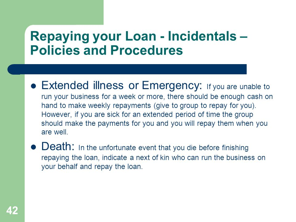 42 Repaying your Loan - Incidentals – Policies and Procedures Extended illness or Emergency: If you are unable to run your business for a week or more, there should be enough cash on hand to make weekly repayments (give to group to repay for you).