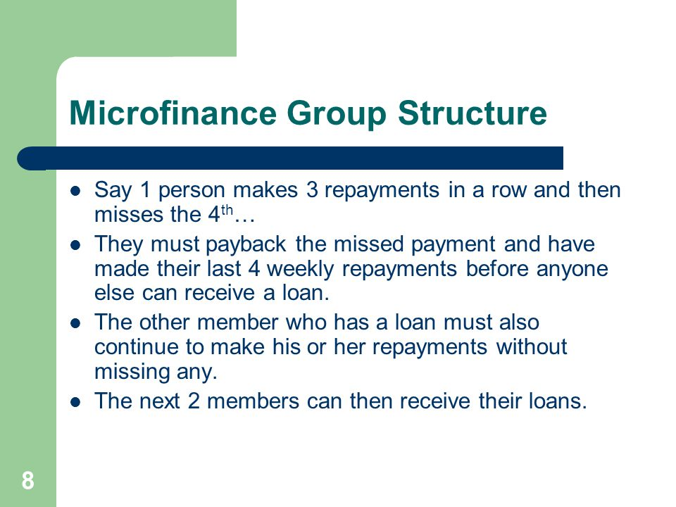 9 Microfinance Group Structure Once the second 2 members who received loans make 4 repayments in a row (and the first 2 continue to make their repayments without missing any), the chairperson receives her loan.
