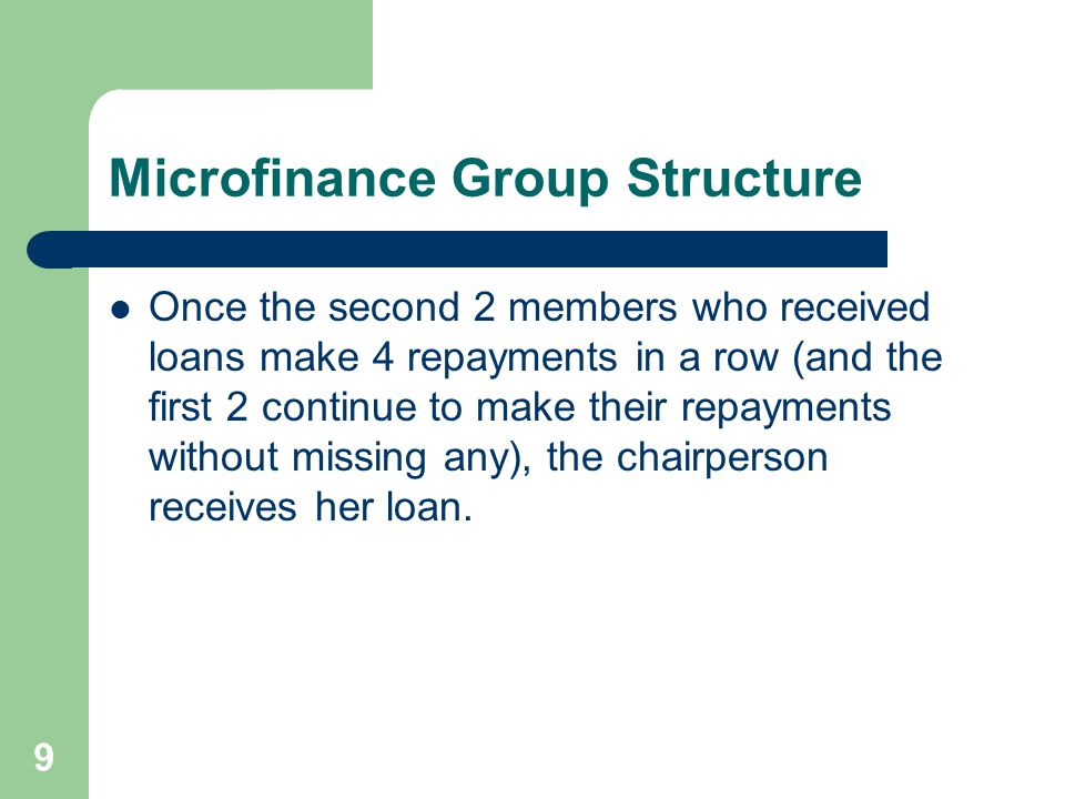 9 Microfinance Group Structure Once the second 2 members who received loans make 4 repayments in a row (and the first 2 continue to make their repayme
