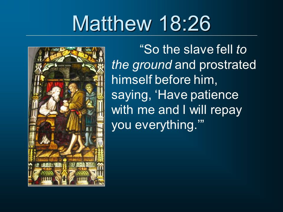 """Matthew 18:26 """"So the slave fell to the ground and prostrated himself before him, saying, 'Have patience with me and I will repay you everything.'"""""""