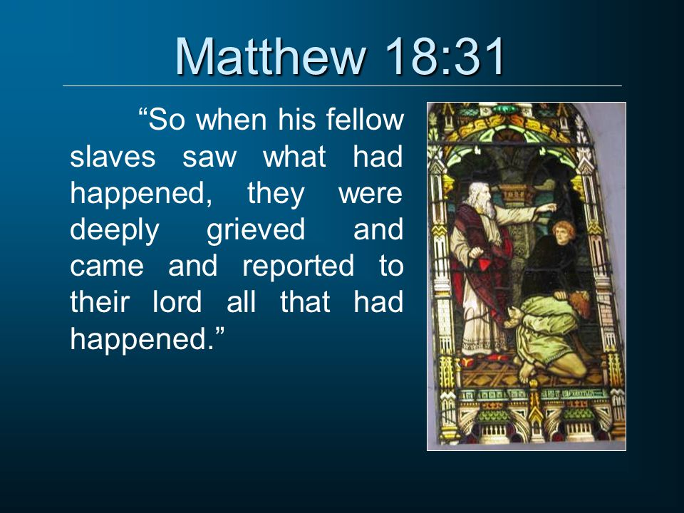 """Matthew 18:31 """"So when his fellow slaves saw what had happened, they were deeply grieved and came and reported to their lord all that had happened."""""""