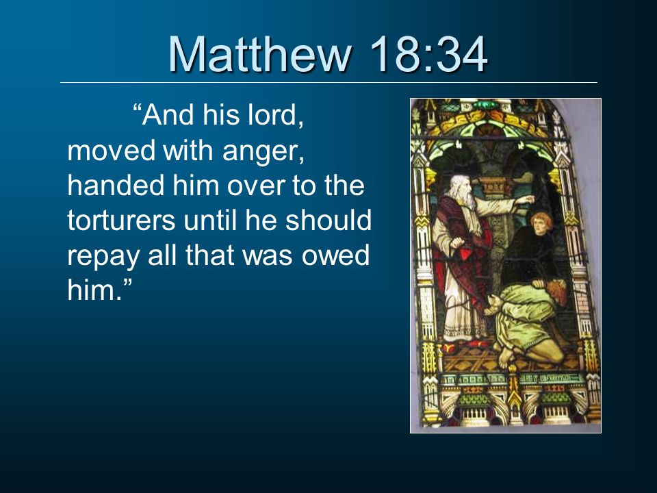 """Matthew 18:34 """"And his lord, moved with anger, handed him over to the torturers until he should repay all that was owed him."""""""