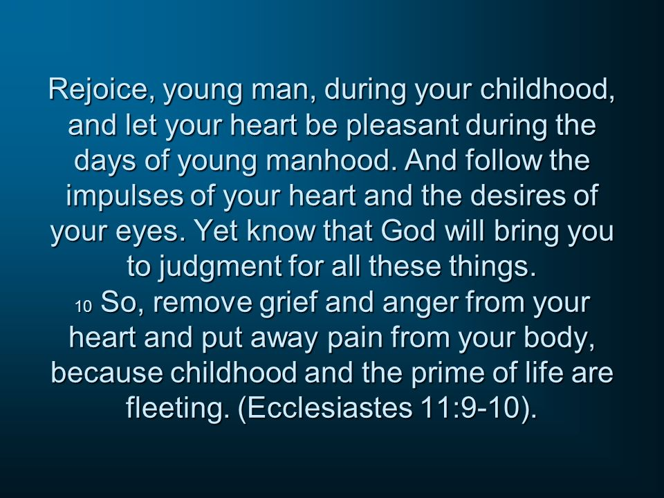 Rejoice, young man, during your childhood, and let your heart be pleasant during the days of young manhood. And follow the impulses of your heart and