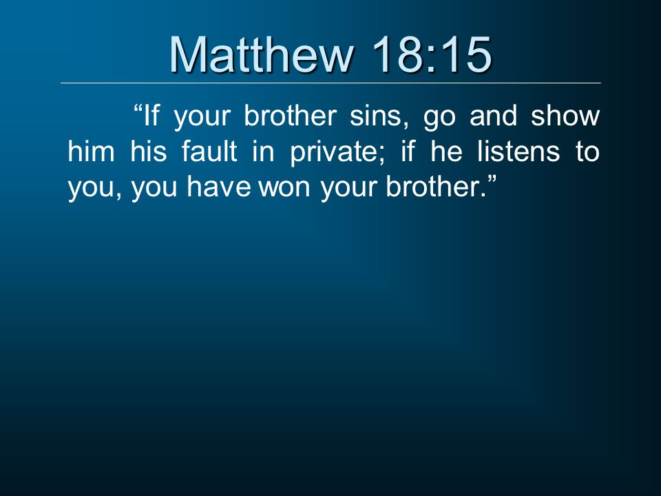 """Matthew 18:15 """"If your brother sins, go and show him his fault in private; if he listens to you, you have won your brother."""""""